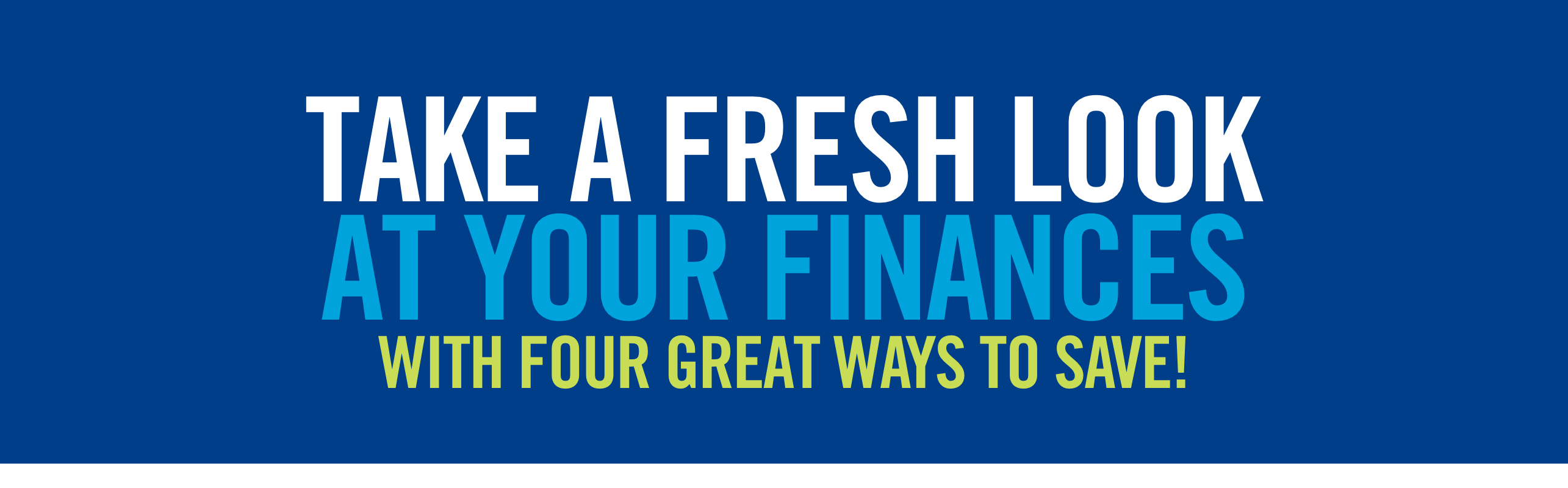 Take A Fresh Look At Your Finances With Four Great Ways To Save!